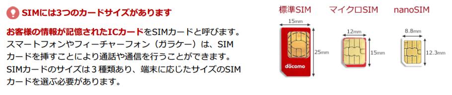 SIMには3つのカードサイズがあります  お客様の情報が記憶されたICカードをSIMカードと呼びます。スマートフォンやフィーチャーフォン(ガラケー)は、SIMカードを挿すことにより通話や通信を行うことができます。 SIMカードのサイズは3種類あり、端末に応じたサイズのSIMカードを選ぶ必要があります。